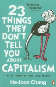 23 THINGS THEY DON'T TELL YOU ABOUT CAPITALISM - Chang Ha-Joon
