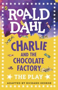 CHARLIE AND THE CHOCOLATE FACTORY THE PLAY - Roald Dahl