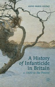 A HISTORY OF INFANTICIDE IN BRITAIN, C. 1600 TO THE PRESENT -  Kilday