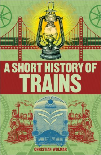 A SHORT HISTORY OF TRAINS - Wolmar Christian
