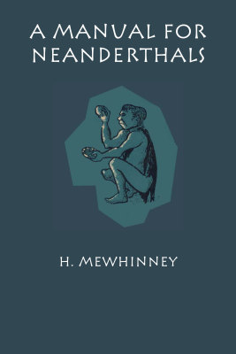 A MANUAL FOR NEANDERTHALS - Mewhinney H.