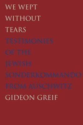 WE WEPT WITHOUT TEARS &#8211: TESTIMONIES OF THE JEWISH SONDERKOMMANDO FROM AUSC - Greif Gideon