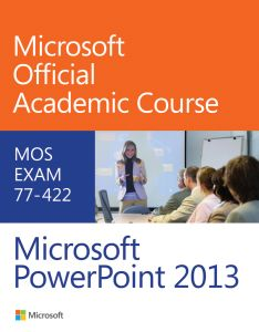77–:422 MICROSOFT POWERPOINT 2013 - Official Academic Co Microsoft