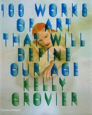 100 WORKS OF ART THAT WILL DEFINE OUR AGE - Kelly Grovier