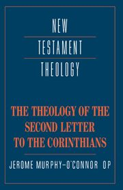 THE THEOLOGY OF THE SECOND LETTER TO THE CORINTHIANS - Murphyoconnor Jerome