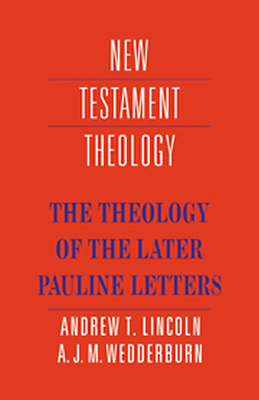 THE THEOLOGY OF THE LATER PAULINE LETTERS - T. Lincoln Andrew