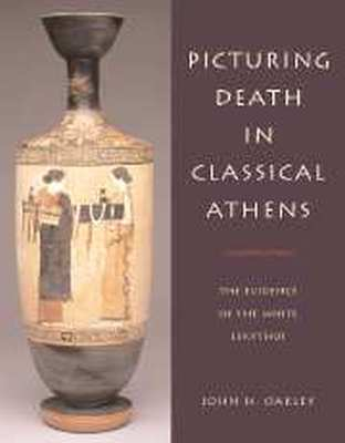 PICTURING DEATH IN CLASSICAL ATHENS - H. Oakley John