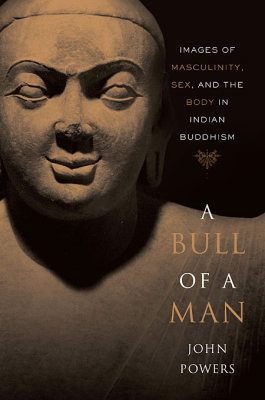 A BULL OF A MAN &#8211: IMAGES OF MASCULINITY SEX AND THE BODY IN INDIAN BUDDH - Powers John