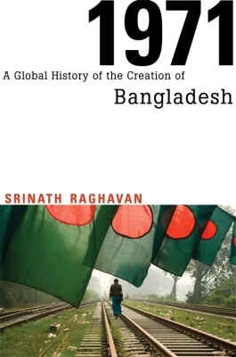 1971 &#8211: A GLOBAL HISTORY OF THE CREATION OF BANGLADESH - Raghavan Srinath