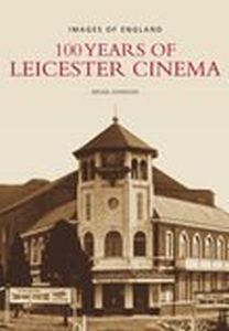 100 YEARS OF LEICESTER CINEMA - Johnson Brian