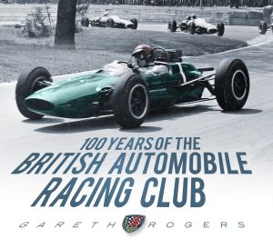 100 YEARS OF THE BRITISH AUTOMOBILE RACING CLUB - Rogers Gareth