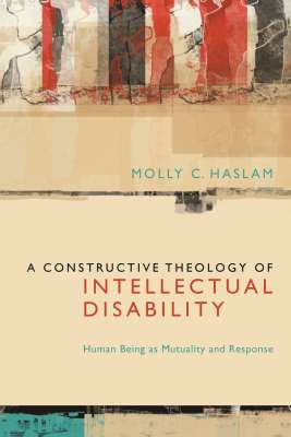 A CONSTRUCTIVE THEOLOGY OF INTELLECTUAL DISABILITY - C. Haslam Molly