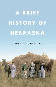 A BRIEF HISTORY OF NEBRASKA - C. Naugle Ronald