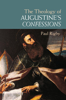 THE THEOLOGY OF AUGUSTINES CONFESSIONS - Rigby Paul