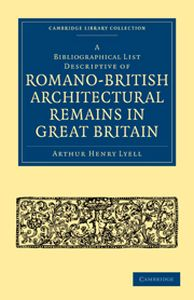A BIBLIOGRAPHICAL LIST DESCRIPTIVE OF ROMANOBRITISH ARCHITECTURAL REMAINS IN GR - Henry Lyell Arthur