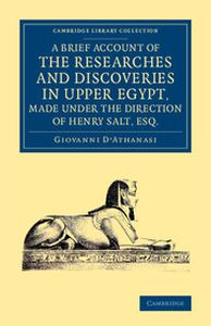 A BRIEF ACCOUNT OF THE RESEARCHES AND DISCOVERIES IN UPPER EGYPT MADE UNDER THE - Dathanasi Giovanni