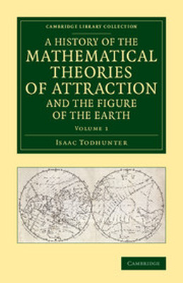 A HISTORY OF THE MATHEMATICAL THEORIES OF ATTRACTION AND THE FIGURE OF THE EARTH - Todhunter Isaac