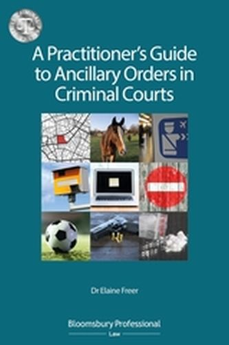A PRACTITIONER':S GUIDE TO ANCILLARY ORDERS IN CRIMINAL COURTS - Freer Elaine
