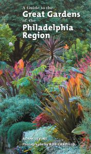 A GUIDE TO THE GREAT GARDENS OF THE PHILADELPHIA REGION - Levine Adam