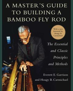 A MASTER'S GUIDE TO BUILDING A BAMBOO FLY ROD - E. Garrison Everett