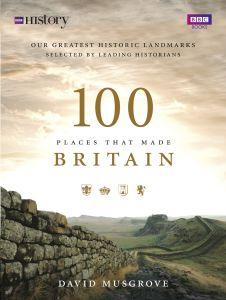 100 PLACES THAT MADE BRITAIN - Musgrove Dave