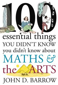 100 ESSENTIAL THINGS YOU DIDN'T KNOW YOU DIDN'T KNOW ABOUT MATHS AND THE ARTS - D. Barrow John