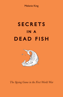 SECRETS IN A DEAD FISH –: THE SPYING GAME IN THE FIRST WORLD WAR - King Melanie