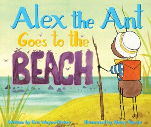 ALEX THE ANT GOES TO THE BEACH - Wayne Dickey Eric