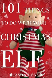 101 THINGS TO DO WITH YOUR CHRISTMAS ELF - Deas Jason