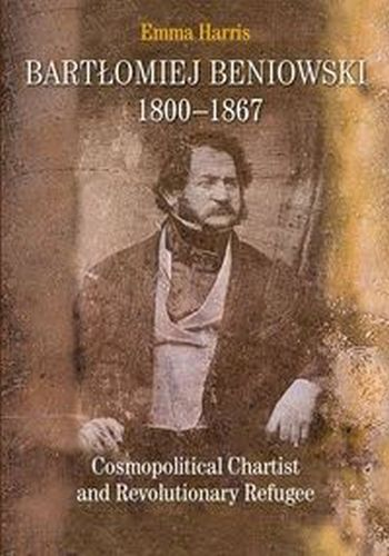 BARTŁOMIEJ BENIOWSKI 1800-1867 COSMOPOLITICAL CHARTIST AND REVOLUTIONARY REFUGEE - Emma Harris