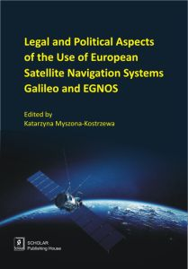 LEGAL AND POLITICAL ASPECTS OF THE USE OF EUROPEAN SATELLITE NAVIGATION SYSTEMS GALILEO AND EGNOS - Katarzyna Myszona-Kostrzewa