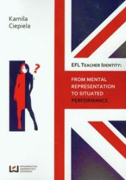 EFL TEACHER IDENTITY FROM MENTAL REPRESENTATION TO SITUATED PERFORMANCE - Kamila Ciepiela
