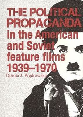 THE POLITICAL PROPAGANDA IN THE AMERICAN AND SOVIET FEATURE FILMS 1939-1970 - Dorota J. Wędrowska