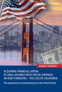 ACQUIRING FINANCIAL CAPITAL BY SMALL BUSINESS WITH SPECIAL EMPHASIS ON DEBT FINANCING - THE CASE OF CALIFORNIA - Robert Rumiński